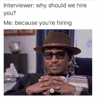 Girl Memes, Why, and You: Interviewer: why should we hire  you?  Me: because you're hiring