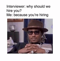 Memes, 🤖, and Why: Interviewer: why should we  hire you?  Me: because you're hiring 🤣