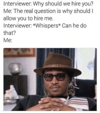 😂😂lmao - - - - - 420 memesdaily Relatable dank MarchMadness HoodJokes Hilarious Comedy HoodHumor ZeroChill Jokes Funny KanyeWest KimKardashian litasf KylieJenner JustinBieber Squad Crazy Omg Accurate Kardashians Epic bieber Weed TagSomeone hiphop trump ovo drake: Interviewer: Why should we hire you?  Me: The real question is why should  allow you to hire me.  Interviewer: *Whispers* Can he do  that?  Me 😂😂lmao - - - - - 420 memesdaily Relatable dank MarchMadness HoodJokes Hilarious Comedy HoodHumor ZeroChill Jokes Funny KanyeWest KimKardashian litasf KylieJenner JustinBieber Squad Crazy Omg Accurate Kardashians Epic bieber Weed TagSomeone hiphop trump ovo drake