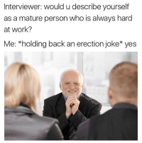 Af, Funny, and Work: Interviewer: would u describe yourself  as a mature person who is always hard  at work?  Me: *holding back an erection joke yes Yes, I'm mature af