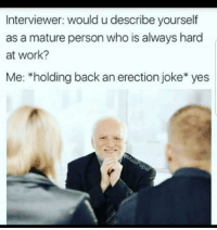 "Tumblr, Work, and Blog: Interviewer: would u describe yourself  as a mature person who is always hard  at work?  Me: *holding back an erection joke* yes <p><a href=""http://memehumor.net/post/175854183469/why-am-i-like-this"" class=""tumblr_blog"">memehumor</a>:</p>  <blockquote><p>Why am I like this?!!</p></blockquote>"