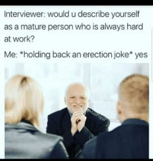 Work, Back, and Yes: Interviewer: would u describe yourself  as a mature person who is always hard  at work?  Me: *holding back an erection joke* yes Why am I like this?!!