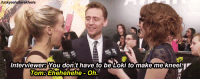 """<blockquote> <p>&lsquo;A veces me gustaría ser Loki para hacer que todo el mundo se arrodillase&rsquo;</p> </blockquote> <p>Entrevistadora Hot Potatoe: 'No tienes por qué ser Loki para hacer que me arrodille&rsquo;</p> <p><img alt=""""Hi. This is my favorite gif in the world."""" src=""""https://78.media.tumblr.com/tumblr_lmj5rdpRob1qf0hy2o1_400.gif""""/></p>: Interviewer?You don't have to be Loki to make me kneel:  Tom: Ehehehehe Oh  -on."""" <blockquote> <p>&lsquo;A veces me gustaría ser Loki para hacer que todo el mundo se arrodillase&rsquo;</p> </blockquote> <p>Entrevistadora Hot Potatoe: 'No tienes por qué ser Loki para hacer que me arrodille&rsquo;</p> <p><img alt=""""Hi. This is my favorite gif in the world."""" src=""""https://78.media.tumblr.com/tumblr_lmj5rdpRob1qf0hy2o1_400.gif""""/></p>"""