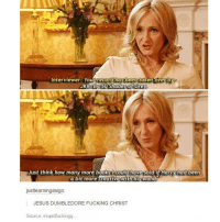 Books, Dumbledore, and Fucking: Interviewer: Your record has been taken over by  JKR By 50o Shades of Grey  Just think how many more books 1 could have sold if Harryhad been  a bit more creative with his wand  justlearningasigo:  JESUS DUMBLEDORE FUCKING CHRIST  Source: stupidfuckingq nooo ! 😂 @epicfunnypage is literally the funniest page