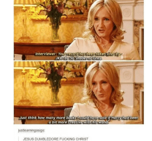 Wait what: Interviewer: Your record has been taken over by  JKR By 50 Shades of Grey  Just think how many more books Icould have sold if Harry had been  a bit more creative with his wand  justlearningasigo:  JESUS DUMBLEDORE FUCKING CHRIST Wait what
