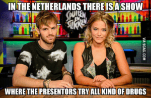 Drugs, Netherlands, and Hilarious: INTHE NETHERLANDS THEREISASHOW  WHERE THE PRESENTORSTRYALLKIND OF DRUGS Not only it is hilarious but also educational