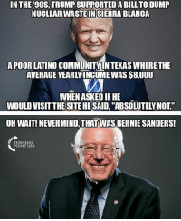 "Bernie Sanders, Memes, and Politics: INTHE'90S, TRUMP SUPPORTED A BILL TO DUMP  NUCLEAR WASTE INSIERRA BLANCA  APOOR LATINO COMMUNITYN TEKAS WHERE THE  AVERAGE YEARLYINCOME WAS S8,000  WHEN ASKED IF HE  WOULD VISIT THESITE HESAID, ""ABSOLUTELY NOT""  OH WAIT! NEVERMIND,THAT WAS BERNIE SANDERS!  TURNIN  POINT USA ----------------- Proud Partners 🗽🇺🇸: ★ @conservative.american 🇺🇸 ★ @raised_right_ 🇺🇸 ★ @conservativemovement 🇺🇸 ★ @millennial_republicans🇺🇸 ★ @keepamerica.us 🇺🇸 ★ @the.conservative.patriot 🇺🇸 ★ @conservative.female 🇺🇸 ★ @brunetteandpolitical 🇺🇸 ★ @emmarcapps 🇺🇸 ----------------- bluelivesmatter backtheblue whitehouse politics lawandorder conservative patriot republican goverment capitalism usa ronaldreagan trump merica presidenttrump makeamericagreatagain trumptrain trumppence2016 americafirst immigration maga army navy marines airforce coastguard military armedforces ----------------- The Conservative Nation does not own any of the pictures or memes posted. We try our best to give credit to the picture's rightful owner."