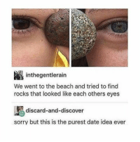 Memes, Beach, and Discover: inthegentlerain  We went to the beach and tried to find  rocks that looked like each others eyes  discard-and-discover  sorry but this is the purest date idea ever thats so cute
