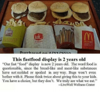 """Fast Food, Memes, and Any Ways: inthg bax  urch  This fastfood display is 2 years old  """"Our fast """"food"""" display is now 2 years old. The word food is  questionable, since the bread-like and meat-like substances  have not molded or spoiled in any way. Bugs won't even  bother with it. Please think twice about giving this to your kids.  You have a choice, but they don't. We truly are what we eat.""""  LiveWell Wellness Center http://t.co/IBEGfEi5Di"""