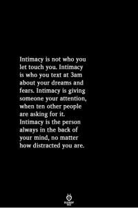 Text, Dreams, and Mind: Intimacy is not who you  let touch you. Intimacy  is who you text at 3am  about your dreams and  fears. Intimacy is giving  someone your attention,  when ten other people  are asking for it.  Intimacy is the person  always in the back of  your mind, no matter  how distracted you are.