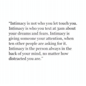 "distracted: ""Intimacy is not who you let touch you  Intimacy is who you text at 3am about  your dreams and fears. Intimacy is  giving someone your attention, when  ten other people are asking for t  Intimacy is the person always in the  back of your mind, no matter how  distracted you are."""