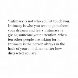 "https://iglovequotes.net/: ""Intimacy is not who you let touch you.  Intimacy is who you text at 3am about  your dreams and fears. Intimacy is  giving someone your attention, when  ten other people are asking for it.  Intimacy is the person always in the  back of your mind, no matter how  distracted you are. https://iglovequotes.net/"
