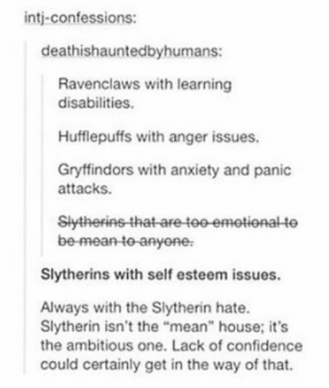 """Confidence, Slytherin, and Tumblr: intj-confessions:  deathishauntedbyhumans:  Ravenclaws with learning  disabilities.  Hufflepuffs with anger issues.  Gryffindors with anxiety and panic  attacks.  Slytherinsthat are tee emetional te  be-mean-to anyone  Slytherins with self esteem issues.  Always with the Slytherin hate.  Slytherin isn't the """"mean"""" house; it's  the ambitious one. Lack of confidence  could certainly get in the way of that. anxietyproblem:This blog is Dedicated to anyone suffering from Anxiety! Please Follow Us if You Can Relate: ANXIETYPROBLEMS"""