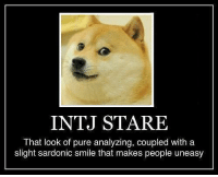 stare: INTJ STARE  That look of pure analyzing, coupled with a  slight sardonic smile that makes people uneasy