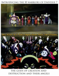 Memes, Piccolo, and Krillin: INTRODUCING THE 10 WARRIORS OF UNIVERSE 7  Buu, Krillin, 18, 17o Goku, Vegeta, Gohan, Roshi, Tien & Piccolo  THE GODS OF CREATION AND  DESTRUCTION AND THEIR ANGELS The new arc Universe Survival begins tonight in Dragon Ball Super!  Is everyone ready to watch their match?  *The images belong to TOEI