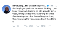 Blackpeopletwitter, Time, and Video: Introducing.. The Coziest boy ever . 3 h-  that boy logan paul said he wasnt thinking.... you  know how much thinking go into going to film a  video,filming a video then, exporting the video,  then looking over clips, then editing the video,  then reviewing the video, uploading it then titling  it  91 п  t 6.725  25,1K <p>Thats a long time of not thinking (via /r/BlackPeopleTwitter)</p>