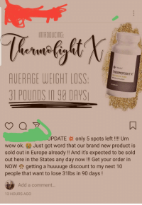 Wow, Europe, and Word: INTRODUCING  Vit Works!  THERMOFIGHT X  NEXT GEN FAT BURN  AUERAGE WEIGHT LOS  31 PounDs In 98 DAYS  O CAPLET  UPDATEx only 5 spots left!!!! Um  wow ok. Just got word that our brand new product is  sold out in Europe already !! And it's expected to be sold  out here in the States any day now!!! Get your order in  NOW getting a huuuuge discount to my next 10  people that want to lose 31lbs in 90 days!  Add a comment..  13 HOURS AGO