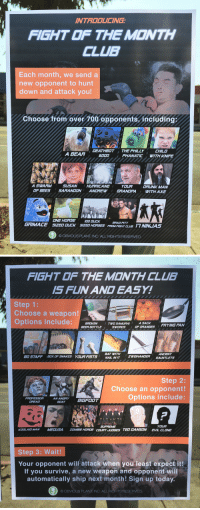 """<p><a href=""""http://obviousplant.com/post/157868907843/introducing-fight-of-the-month-club-left-outside"""" class=""""tumblr_blog"""" target=""""_blank"""">obviousplant</a>:</p> <blockquote><p>Introducing Fight of the Month Club. Left outside a boxing gym.</p></blockquote>: INTROOUCING  FIGHT OF THE MONTH  CLUB  Each month, we send a  new opponent to hunt  down and attack you!  Choose from over 700 opponents, including;  OEATHBOT THE PHILLY  CHILD  A BEAA  6000  PHANATIC WITH KNIFE  A SWARM  SUSAN  OF BEES SARANDON ANDREW  HURRICANE  YOUA  GRANDFA  DRUNK MAN  ITH AXE  ONE HOASEOODLCK  SIZED OUCK  BRAD PITT  FROM FIEHT CLU17 NINJUAS  GRIMACE  SIZED HORSES  O OBVIOUS PLANT, INC. ALL RIGHTS RESERVED   FIGHT THE M©NTH CLUB  IS FUN AN EASY!  Step 1:  Choose a weapon!  Options include:BROKE  TWO SAMURAI ASA  FRYING PAN  BEER BOTTLE  SWDRDS  OF ORANGES  BAT WITH  NAIL IN IT  ANCIENT  BO STAFF  ZWEIHANDER GAUNTLETS  BOX OF SNAKES  YOURFISTS  Step 2:  Choose an opponent!  Options include:  PROFESSORANANGRYBIGFOOT  GOAT  OREAD  SUPFEME  COUAT JUDGES TED DANSON  YOUA  EVIL CLONE  KOOLAID MAN  MEDUSA  ZOMBIE HOADE  Step 3: Wait!  Your opponent will attack when you least expect it!  If you survive, a new weapon and opponent will  automatically ship next mónth! Sign up to  OBVIOUS PLANT, INC, ALL RIGHTS RESERVED <p><a href=""""http://obviousplant.com/post/157868907843/introducing-fight-of-the-month-club-left-outside"""" class=""""tumblr_blog"""" target=""""_blank"""">obviousplant</a>:</p> <blockquote><p>Introducing Fight of the Month Club. Left outside a boxing gym.</p></blockquote>"""