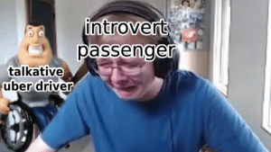 Introvert, Uber, and Uber Driver: introvert  passenger  talkative  uber driver Please no more sir