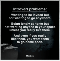 introvert: Introvert problems  Wanting to be invited but  not wanting to go anywhere.  Being lonely at home but  not wanting anyone in your space  unless you really like them.  And even if you really  like them, you want them  to go home soon.
