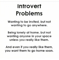 Is this you or nah? zodiaccity: Introvert  Problems  Wanting to be invited, but not  wanting to go anywhere.  Being lonely at home, but not  wanting anyone in your space  Unless you really like them  And even if you really like them  you want them to go home soon. Is this you or nah? zodiaccity