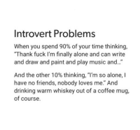 """Being Alone, Drinking, and Friends: Introvert Problems  When you spend 90% of your time thinking,  Thank fuck I'm finally alone and can write  and draw and paint and play music and...  And the other 10% thinking, """"I'm so alone, I  have no friends, nobody loves me."""" And  drinking warm whiskey out of a coffee mug,  of course."""