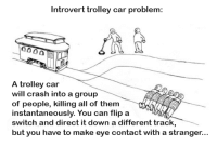 Introvert, Reddit, and Trolley: Introvert trolley car problem:  A trolley car  will crash into a group  of people, killing all of them  instantaneously. You can flip a  switch and direct it down a different track  but you have to make eye contact with a stranger.. introvert trolley car problem