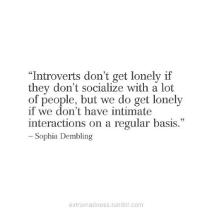 "Tumblr, Com, and They: ""Introverts don't get lonely if  they don't socialize with a lot  of people, but we do get lonely  if we don't have intimate  interactions on a regular basis.""  - Sophia Dembling  extramadness.tumblr.com"