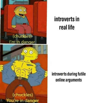 Reddit in a nutshell: introverts in  real life  (chuckles)  I'm in danger  introverts during futile  online arguments  (chuckles)  You're in danger Reddit in a nutshell