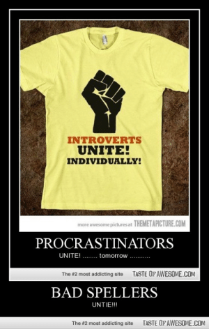 BAD SPELLERShttp://omg-humor.tumblr.com: INTROVERTS  UNITE!  INDIVIDUALLY!  more awesome pictures at THEMETAPICTURE.COM  PROCRASTINATORS  UNITE! .. tomorrow ..  TASTE OFAWESOME.COM  The #2 most addicting site  BAD SPELLERS  UNTIE!!!  TASTE OF AWESOME.COM  The #2 most addicting site BAD SPELLERShttp://omg-humor.tumblr.com