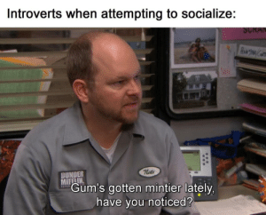 meirl: Introverts when attempting to socialize:  SCRAN  nate  DUNDER  MIFFLIN  Gum's gotten mintier lately,  PAPE  have you noticed? meirl