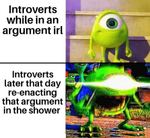 Reddit, Shower, and Sorry: Introverts  while in an  argument irl  Introverts  later that day  re-enacting  that argument  in the shower Sorry if it's been done before