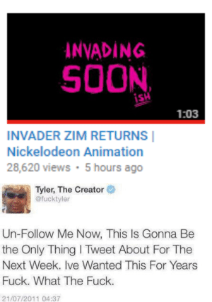Invader Zim: INVADING  SOON  1:03  INVADER ZIM RETURNS  Nickelodeon Animation  28,620 views 5 hours ago   Tyler, The Creator  @fucktyler  Un-Follow Me Now, This Is Gonna Be  the Only Thing I Tweet About For The  Next Week. Ive Wanted This For Years  Fuck. What The Fuck.  21/07/2011 04:37