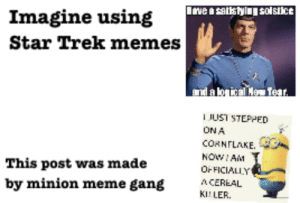 Imagine being that person: Inve a satistylj solstice  Imagine using  Star Trek memes  nda lorticalMe Tear.  JUST STEPPED  ON A  CORNFLAKE.  NOWIAM  This post was made  OFFICIALLY  A CEREAL  by minion meme gang  KILLER. Imagine being that person