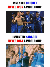 Memes, Lost, and World Cup: INVENTED  CRICKET  NEVERWON A WORLD CUP  INVENTED KABADDI  NEVER LOST  A WORLD CUP :P