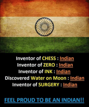 Proud To Be: Inventor of CHESS: Indian  Inventor of ZERO: Indian  Inventor of INK: Indian  Discovered Water on Moon : Indian  Inventor of SURGERY: Indian  FEEL PROUD TO BE AN INDIAN!!