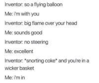 Head, Good, and Dank Memes: Inventor: so a flying balloon  Me: i'm with you  Inventor: big flame over your head  Me: sounds good  Inventor: no steering  Me: excellent  Inventor: *snorting coke* and you're in a  wicker basket  Me: i'm in bet