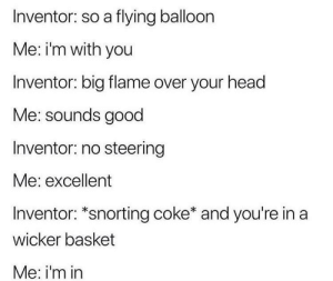 Funny, Head, and Good: Inventor: so a flying balloon  Me: i'm with you  Inventor: big flame over your head  Me: sounds good  Inventor: no steering  Me: excellent  Inventor: *snorting coke* and you're in a  wicker basket  Me: i'm in Inventing the Hot Air Balloon via /r/funny https://ift.tt/2P9LeJH