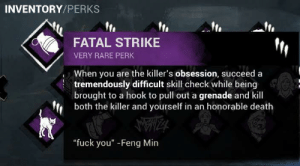 """Fuck You, Death, and Fuck: INVENTORY/PERKS  FATAL STRIKE  VERY RARE PERK  When you are the killer's obsession, succeed a  tremendously difficult skill check while being  brought to a hook to pull out a grenade and kill  both the killer and yourself in an honorable death  IZA  """"fuck you"""" -Feng Min Ohh this is good"""