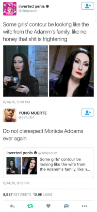 Family, Girls, and Shit: inverted penis e  @simpscum  Some girls' contour be looking like the  wife from the Adamm's family, like no  honey that shit is frightening  8/14/16, 9:08 PM   YUNG MUERTE  @EVILISH  Do not disrespect Morticia Addams  ever agairn  inverted penis田@simpscum  Some girls' contour be  looking like the wife from  the Adamm's family, like n...  8/14/16, 9:12 PM  8,937 RETWEETS 10.9K LIKES