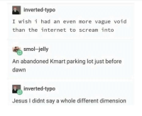 Internet, Jesus, and Scream: inverted-typo  I wish i had an even more vague void  than the internet to scream into  smol-jelly  An abandoned Kmart parking lot just before  dawn  inverted-typo  Jesus I didnt say a whole different dimension The fifth dimension