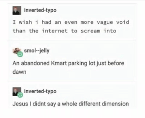 Humble dump - Imgur: inverted-typo  I wish i had an even more vague void  than the internet to scream into  smol-jelly  An abandoned Kmart parking lot just before  dawn  inverted-typo  Jesus I didnt say a whole different dimension Humble dump - Imgur