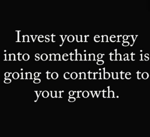 Energy, Hood, and Invest: Invest your energy  into something that is  going to contribute to  your growth. 🎯