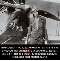 Memes, 🤖, and Crash: Investigators found a skeleton on an island with  evidence that suggests it to be Amelia Earhart,  she didn't die in a crash. She landed, survived  lived, and died on that island.  fb.com/factsweird
