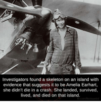 Waiting Skeleton: Investigators found a skeleton on an island with  evidence that suggests it to be Amelia Earhart,  she didn't die in a crash. She landed, survived,  lived, and died on that island.  fb.com/factsweird