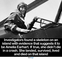 She made it... <3: Investigators found a skeleton on an  island with evidence that suggests it to  be Amelia Earhart. If true, she didn't die  in a crash. She landed, survived, lived  and died on that island  ExploreTalent She made it... <3