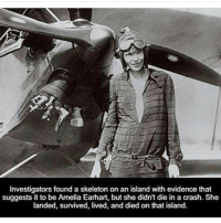 Follow me @creepy.fact before I go private! 😅: Investigators found a skeleton on an island with evidence that  suggests it to be Amelia Earhart, but she didn't die in a crash. She  landed, survived, lived, and died on that island. Follow me @creepy.fact before I go private! 😅