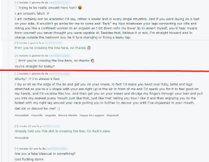 """Ass, Bitch, and Creepy: [- inviato 1 giorno fa da /u/  Trying to be really smooth here huh?  I am smooth, bitch :P  I am certainly not an academic I'd say, rather a leader and in every single situation. And if you were laying on a bed  on your side, it wouldn't go amiss for me to come and """"Park"""" my hips inbetween your legs connecting our clits and  riding you like a confident woman to an orgasm as I bit down onto my lower lip to assert myself, you'd hear moans  from yourself you never thought you were capable of. Besides that, believe it or not, I'm straight forward and in  charge outside the bedroom too, be it tyre changing or fixing a leaky tap  [-] inviato 1 giorno fa a /u/  Errr you're crossing the line here, no thanks  [- inviato 1 giorno fa da /u/  no thanks )  Errrr you're crossing the line here,  You're straight for today?  [] inviato 1 giorno fa da /u/  Shorty? :P I'm almost 6 foot  I lay or sit on the edge of the be and get you on your knees, in fact I'd make you bend over fully, arms and legs  stretched so you're a V shape with your ass right up in the air in front of me and I'd spank you for it to feel good on  my hands, and I'd vocalise this too. And then get you on your knees and divulge my fingers through your hair and pull  you into my soaked pussy 'mouth just like that, just like that' telling you how i like it and then enjoying you to the  fullest with my right leg around your neck pulling you in further to devour you until I've orgasmed in your mouth.  Get kik or discord for me? )  Permalink Cancella Segnala Blocca Utente Segna Da Leggere Rispondi  - inviato 23 ore fa a /u/  Already told you this shit is crossing the line, for fuck's sake.  Permalink  [-] inviato 23 ore fa da /u/  Are you a fake bisexual or something?  God fucking damn Not accepting a stranger's creepy pms makes me a fake bisexual... Ok."""