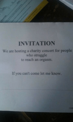 The struggle is real: INVITATION  We are hosting a charity concert for people  who struggle  to reach an orgasm.  If you can't come let me know.  13.0  Pndhe  SONATURE  DATE  Sah as o The struggle is real