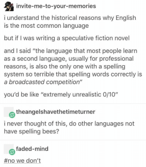 "Be Like, Spanish, and Faded: invite-me-to-your-memories  i understand the historical reasons why English  is the most common language  but if I was writing a speculative fiction novel  and I said ""the language that most people learn  as a second language, usually for professional  reasons, is also the only one with a spelling  system so terrible that spelling words correctly is  a broadcasted competition""  you'd be like ""extremely unrealistic 0/10""  theangelshavethetimeturner  i never thought of this, do other languages not  have spelling bees?  faded-mind  #no we don't The only questions about if you spelled something correctly in Spanish are ""Is there an 'h?"", ""Is it a 'v' or a 'b?'"", and ""Is there an accent mark, and if so, where?"""